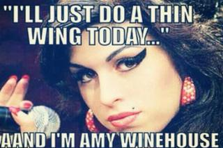 """I'll just do a thin wing today... ANDDDD I'm Amy Winehouse"""